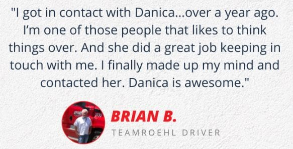 Experienced Truck Driver Brian's testimonial how Danica helped him join Roehl Transport.